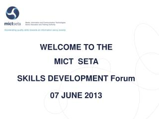 WELCOME TO THE  MICT   SETA  SKILLS DEVELOPMENT Forum 07 JUNE 2013
