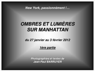 New York, passionnément !… OMBRES ET LUMIÈRES SUR MANHATTAN du 27 janvier au 3 février 2012 1ère partie Photographies et