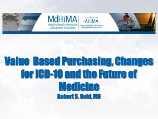 Value  Based Purchasing, Changes for ICD-10 and the Future of Medicine Robert S. Gold, MD