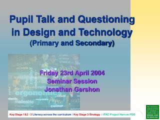 Pupil Talk and Questioning in Design and Technology  (Primary and Secondary) Friday 23rd April 2004 Seminar Session Jon