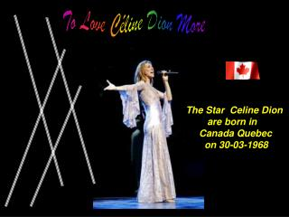 The St ar   Celine Dion are  born in Canada Quebec        on 30-03-1968