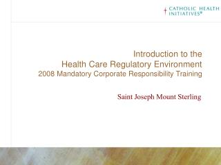 Introduction to the Health Care Regulatory Environment 2008 Mandatory Corporate Responsibility Training