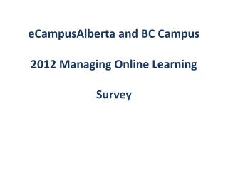 eCampusAlberta and  BC Campus  2012  Managing Online Learning  Survey