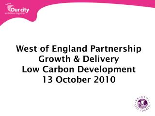 West of England Partnership Growth & Delivery Low Carbon Development 13 October 2010