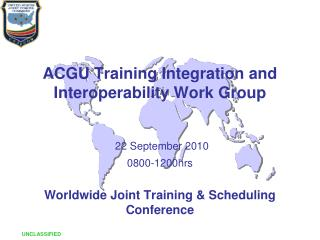 ACGU Training Integration and Interoperability Work Group 22 September 2010 0800-1200hrs Worldwide Joint Training &
