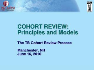 COHORT REVIEW: Principles and Models The TB Cohort Review Process  Manchester, NH June 16, 2010