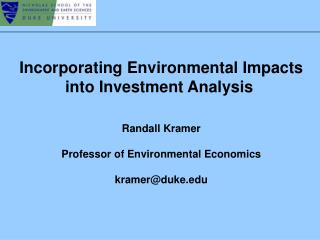Incorporating Environmental Impacts into Investment Analysis	 Randall Kramer Professor of Environmental Economics kramer