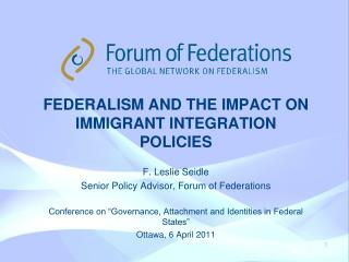 FEDERALISM AND THE IMPACT ON  immigrant integration policies F. Leslie Seidle Senior Policy Advisor, Forum of Federatio