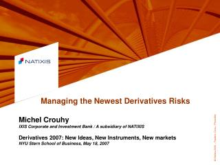 Managing the Newest Derivatives Risks Michel Crouhy IXIS Corporate and Investment Bank / A subsidiary of NATIXIS