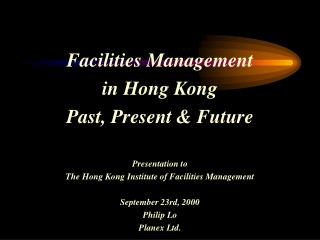 Facilities Management  in Hong Kong Past, Present & Future Presentation to The Hong Kong Institute of Facilities Man