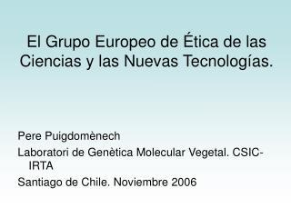 El Grupo Europeo de Ética de las Ciencias y las Nuevas Tecnologías.