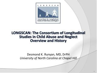 LONGSCAN: The Consortium of Longitudinal Studies in Child Abuse and Neglect Overview and History Desmond K. Runyan, MD,