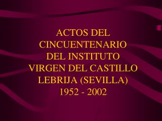ACTOS DEL CINCUENTENARIO DEL INSTITUTO VIRGEN DEL CASTILLO LEBRIJA (SEVILLA) 1952 - 2002