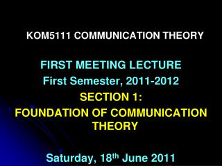 KOM5111 COMMUNICATION THEORY FIRST MEETING LECTURE First Semester, 2011-2012 SECTION 1: FOUNDATION OF COMMUNICATION THEO