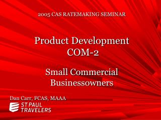 2005 CAS RATEMAKING SEMINAR Product Development  COM-2  Small Commercial Businessowners