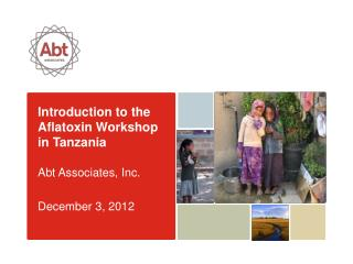Introduction to the Aflatoxin Workshop in Tanzania Abt Associates, Inc. December 3, 2012