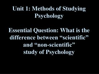 "Unit 1: Methods of Studying Psychology Essential Question: What is the difference between ""scientific"" and ""non-scienti"