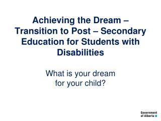 Achieving the Dream –  Transition to Post – Secondary Education for Students with Disabilities What is your dream for y