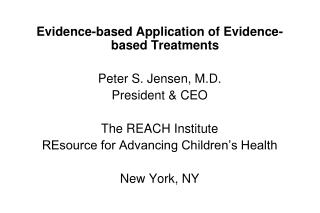 Evidence-based Application of Evidence-based Treatments Peter S. Jensen, M.D. President & CEO The REACH Institute RE
