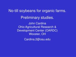 No-till soybeans for organic farms. Preliminary studies. John Cardina Ohio Agricultural Research & Development Cent