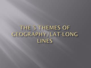 The 5 themes of Geography/ Lat -Long lines