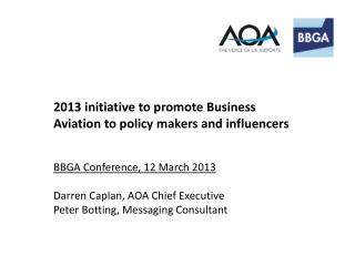 2013 initiative to promote Business Aviation to policy makers and influencers BBGA Conference, 12 March 2013 Darren Cap
