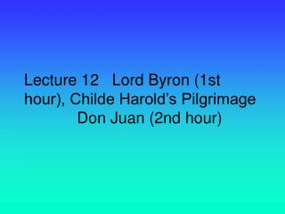 Lecture 12   Lord Byron (1st hour), Childe Harold's Pilgrimage             Don Juan (2nd hour)