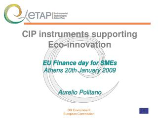 CIP instruments supporting   Eco-innovation  EU Finance day for SMEs Athens 20th January 2009 Aurelio Politano