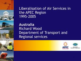 Liberalisation of Air Services in the APEC Region 1995-2005  Australia Richard Wood Department of Transport and Regiona