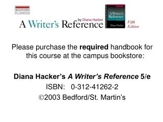 Please purchase the  required  handbook for this course at the campus bookstore:  Diana Hacker's  A Writer's Reference