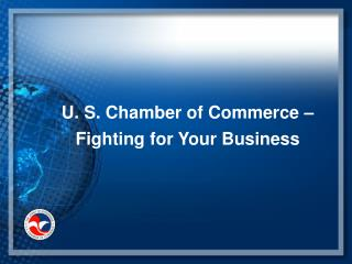 U. S. Chamber of Commerce –  Fighting for Your Business