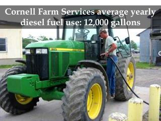 Cornell Farm Services average yearly diesel fuel use: 12,000 gallons