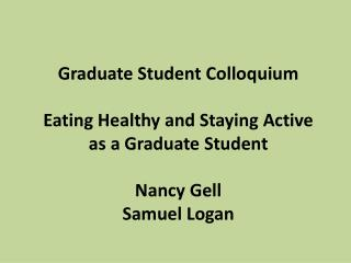 Graduate Student Colloquium  Eating Healthy and Staying Active as a Graduate Student Nancy  Gell Samuel Logan