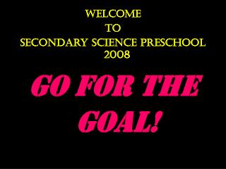 Welcome To  Secondary Science Preschool 2008 Go for the Goal!