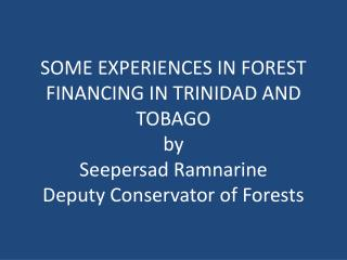 SOME EXPERIENCES IN FOREST FINANCING IN TRINIDAD AND TOBAGO by Seepersad Ramnarine Deputy Conservator of Forests