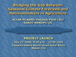 Bridging the Gap Between Seasonal Climate Forecasts and Decisionmakers in Agriculture  ACIAR -PCARRD/ PAGASA - PIDS -L S