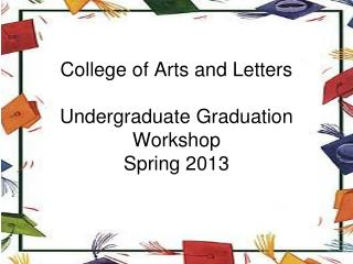 College of Arts and Letters Undergraduate Graduation Workshop  Spring 2013