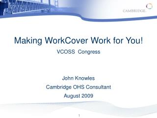 Making WorkCover Work for You! VCOSS  Congress John Knowles Cambridge OHS Consultant August 2009