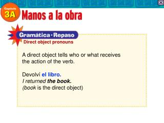 A direct object tells who or what receives the action of the verb. Devolví el libro. I returned the book. (book is t