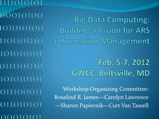 Big Data Computing: Building a Vision for ARS  Information Management Feb. 5-7, 2012 GWCC, Beltsville, MD