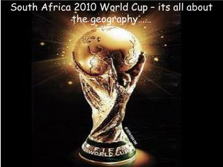 South Africa 2010 World Cup – its all about the geography……