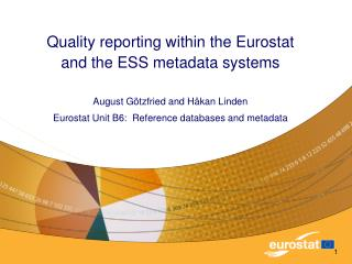 Quality reporting within the Eurostat  and the ESS metadata systems August Götzfried and Håkan Linden  Eurostat Unit B