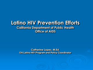Latino HIV Prevention Efforts California Department of Public Health Office of AIDS Catherine Lopez, M.Ed. OA Latino HIV