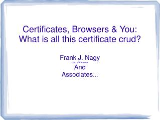 Certificates, Browsers & You: What is all this certificate crud? Frank J. Nagy God of Kerberos And Associates...
