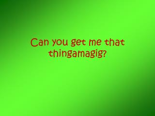 Can you get me that thingamagig?
