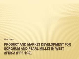 Product and Market Development for Sorghum and Pearl Millet in West Africa (PRF-102)