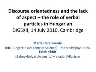 Discourse  orientedness  and the lack of aspect – the role of verbal particles in Hungarian DIGSXII, 14 July 2010, Cam