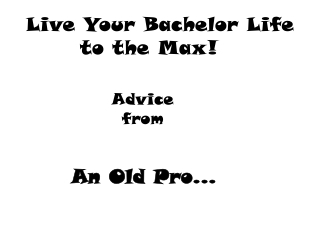 Live Your Bachelor Life to the Max