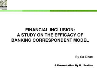FINANCIAL INCLUSION:  A STUDY ON THE EFFICACY OF BANKING CORRESPONDENT MODEL