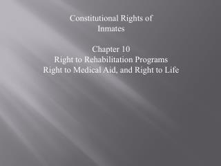 Constitutional Rights of  Inmates Chapter 10 Right to Rehabilitation Programs Right to Medical Aid, and Right to Life